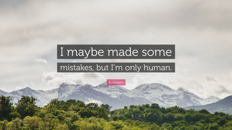 """Eminem Quote: """"I maybe made some mistakes, but I'm only human."""""""