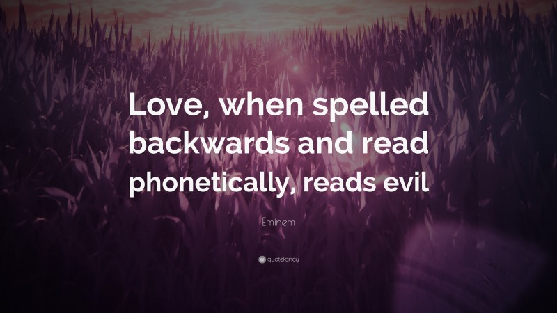 """Eminem Quote: """"Love, when spelled backwards and read phonetically, reads evil"""""""