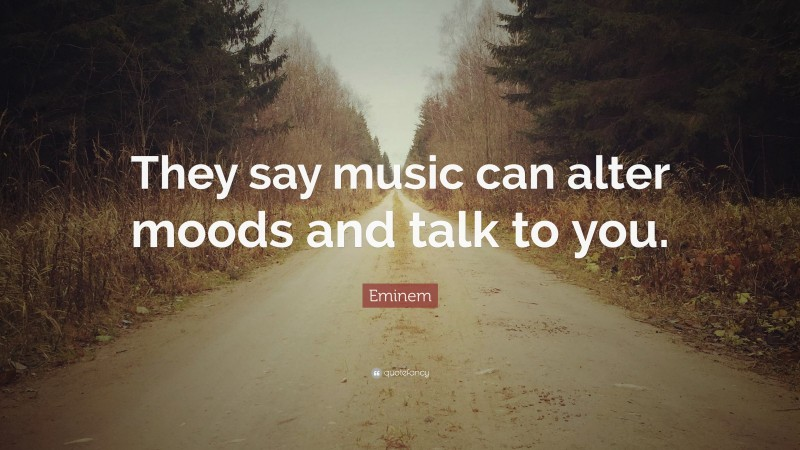 "Eminem Quote: ""They say music can alter moods and talk to you."""