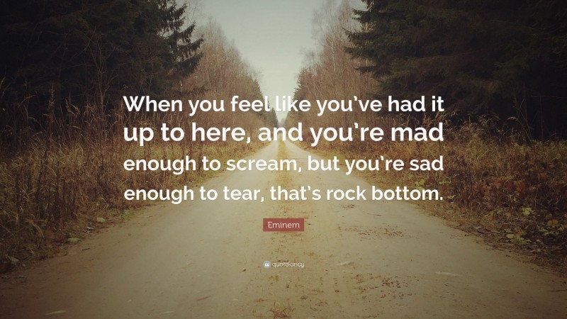 """Eminem Quote: """"When you feel like you've had it up to here, and you're mad enough to scream, but you're sad enough to tear, that's rock bottom."""""""