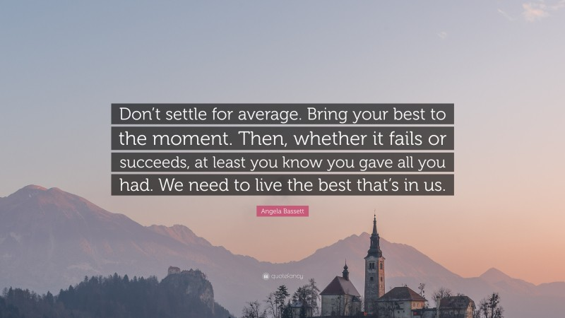 """Angela Bassett Quote: """"Don't settle for average. Bring your best to the moment. Then, whether it fails or succeeds, at least you know you gave all you had. We need to live the best that's in us."""""""