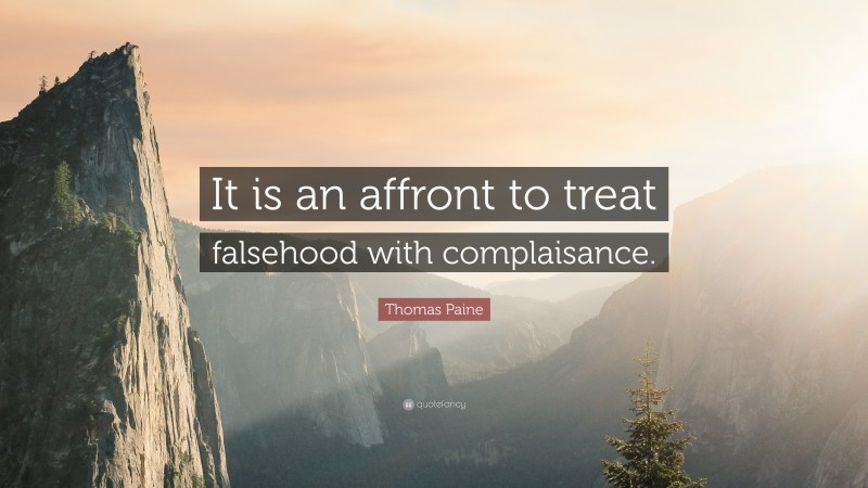 """Thomas Paine Quote: """"It is an affront to treat falsehood with complaisance."""""""