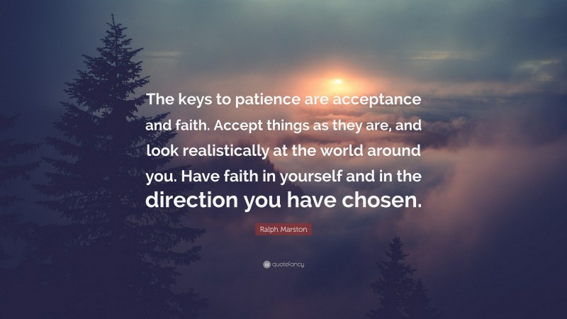 """Ralph Marston Quote: """"The keys to patience are acceptance and faith. Accept things as they are, and look realistically at the world around you. Have faith in yourself and in the direction you have chosen."""""""