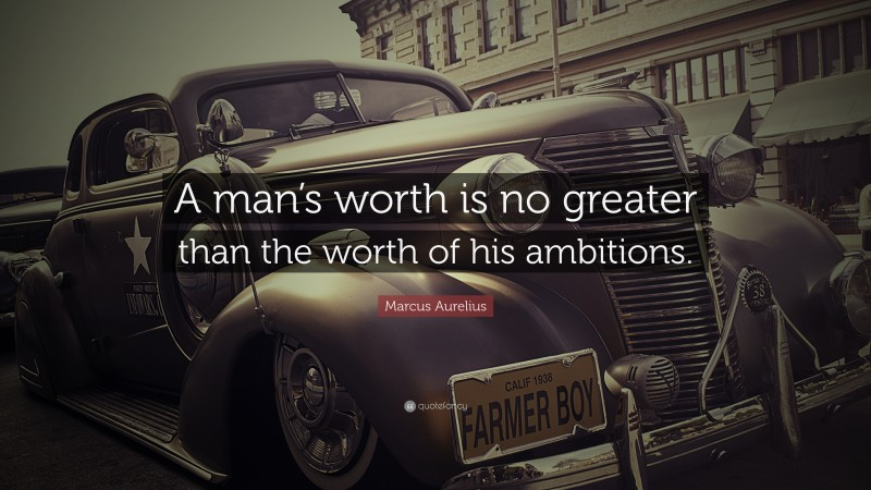 """Marcus Aurelius Quote: """"A man's worth is no greater than the worth of his ambitions."""""""