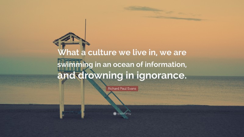 """Richard Paul Evans Quote: """"What a culture we live in, we are swimming in an ocean of information, and drowning in ignorance."""""""