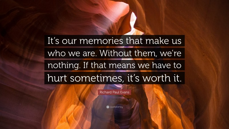 """Richard Paul Evans Quote: """"It's our memories that make us who we are. Without them, we're nothing. If that means we have to hurt sometimes, it's worth it."""""""
