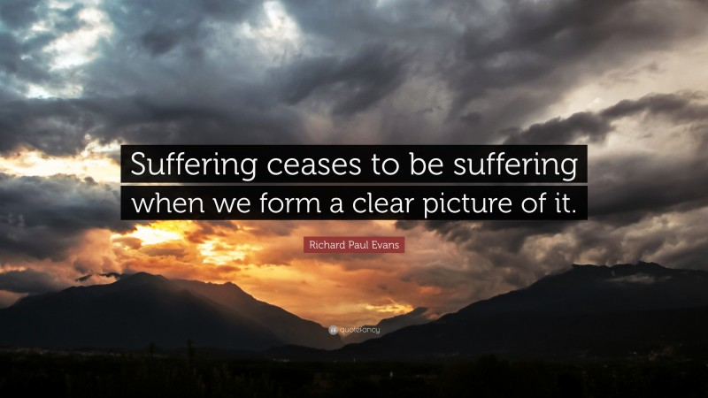 """Richard Paul Evans Quote: """"Suffering ceases to be suffering when we form a clear picture of it."""""""