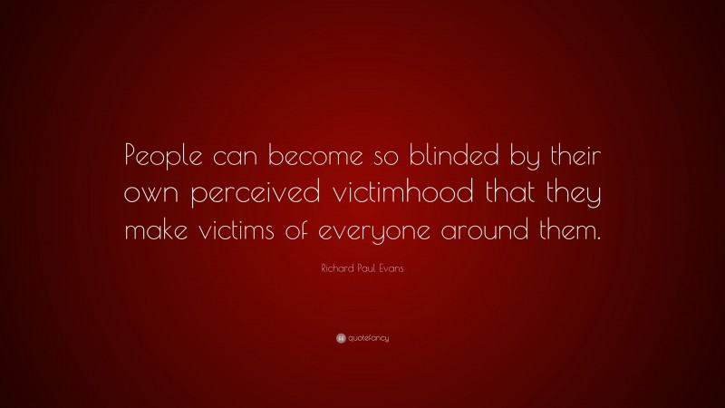 """Richard Paul Evans Quote: """"People can become so blinded by their own perceived victimhood that they make victims of everyone around them."""""""