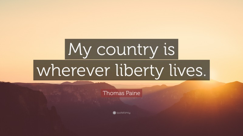 """Thomas Paine Quote: """"My country is wherever liberty lives."""""""
