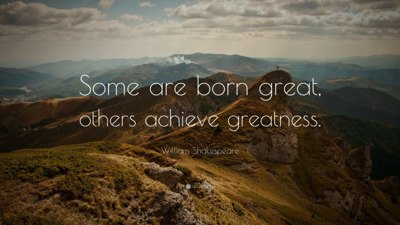 """William Shakespeare Quote: """"Some are born great, others achieve greatness."""""""