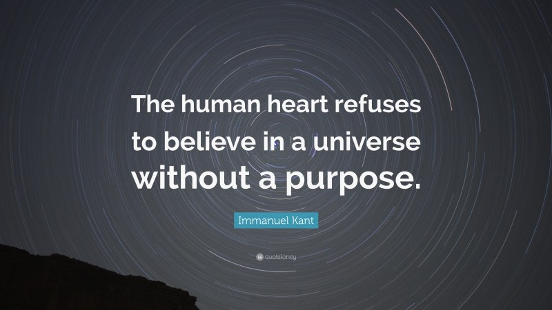 """Immanuel Kant Quote: """"The human heart refuses to believe in a universe without a purpose."""""""