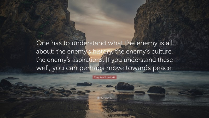 """Zbigniew Brzezinski Quote: """"One has to understand what the enemy is all about: the enemy's history, the enemy's culture, the enemy's aspirations. If you understand these well, you can perhaps move towards peace."""""""