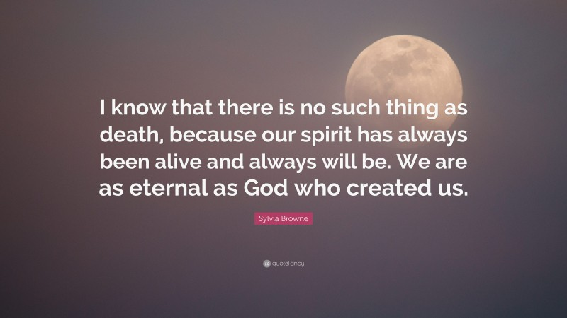 """Sylvia Browne Quote: """"I know that there is no such thing as death, because our spirit has always been alive and always will be. We are as eternal as God who created us."""""""