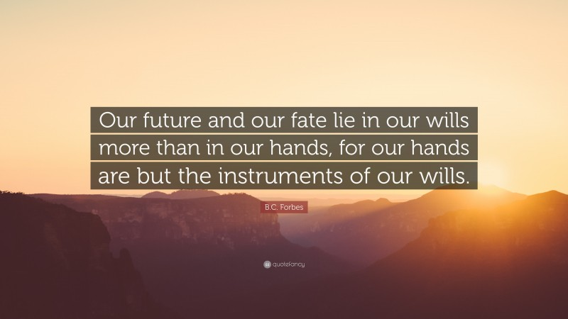 """B.C. Forbes Quote: """"Our future and our fate lie in our wills more than in our hands, for our hands are but the instruments of our wills."""""""