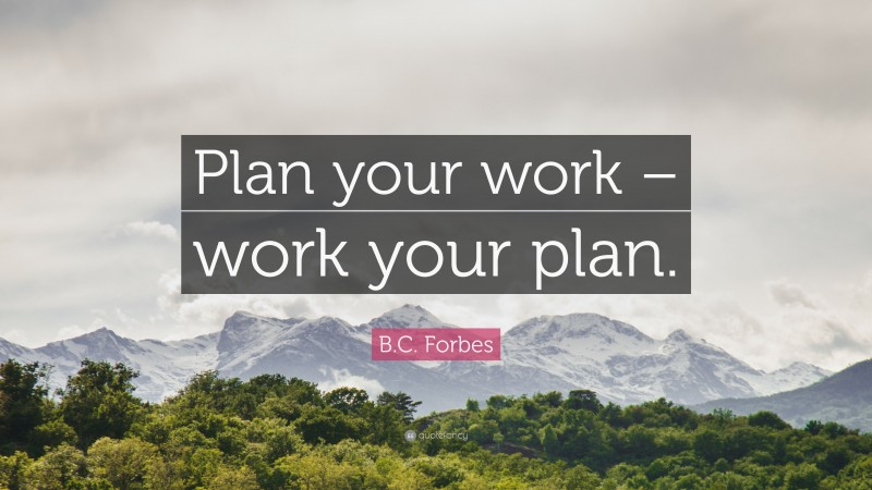 """B.C. Forbes Quote: """"Plan your work – work your plan."""""""
