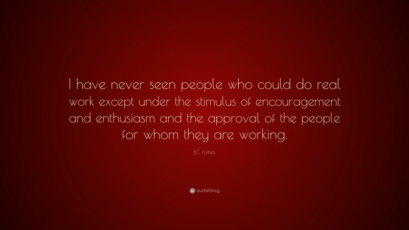 """B.C. Forbes Quote: """"I have never seen people who could do real work except under the stimulus of encouragement and enthusiasm and the approval of the people for whom they are working."""""""
