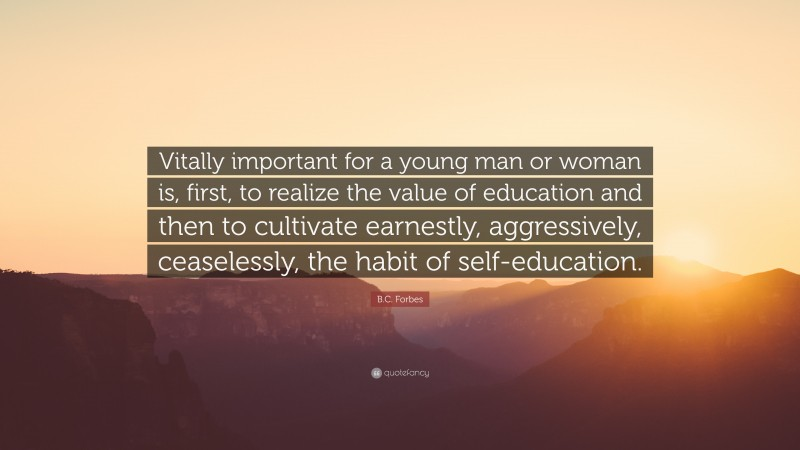 """B.C. Forbes Quote: """"Vitally important for a young man or woman is, first, to realize the value of education and then to cultivate earnestly, aggressively, ceaselessly, the habit of self-education."""""""