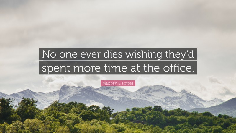 """Malcolm S. Forbes Quote: """"No one ever dies wishing they'd spent more time at the office."""""""