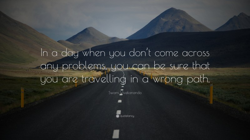 """Swami Vivekananda Quote: """"In a day when you don't come across any problems, you can be sure that you are travelling in a wrong path."""""""