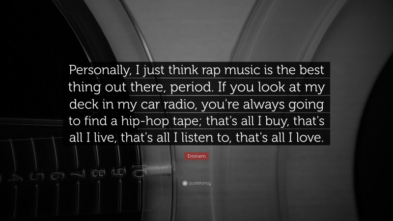 "Eminem Quote: ""Personally, I just think rap music is the best thing out there, period. If you look at my deck in my car radio, you're always going to find a hip-hop tape; that's all I buy, that's all I live, that's all I listen to, that's all I love."""