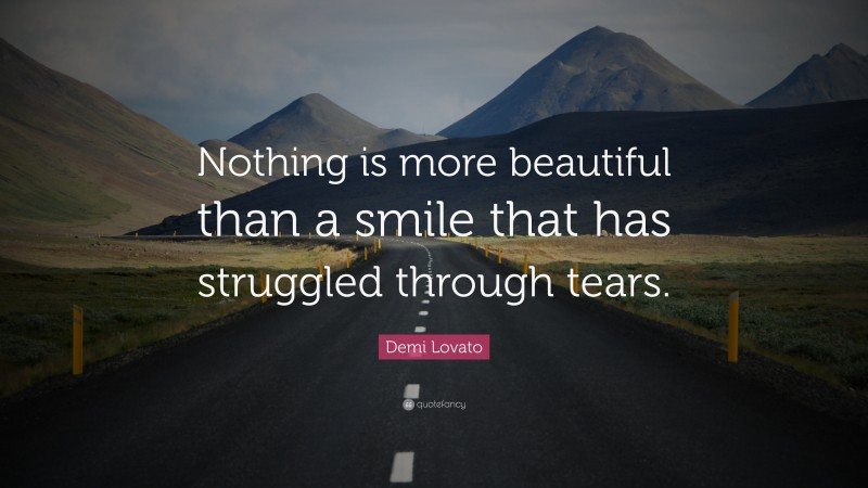 """Demi Lovato Quote: """"Nothing is more beautiful than a smile that has struggled through tears."""""""
