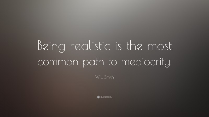 """Will Smith Quote: """"Being realistic is the most common path to mediocrity."""""""