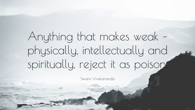 """Swami Vivekananda Quote: """"Anything that makes weak – physically, intellectually and spiritually, reject it as poison."""""""