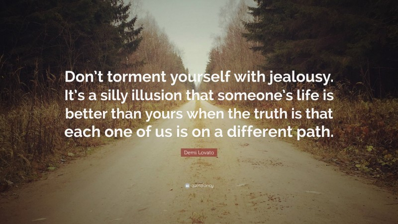"""Demi Lovato Quote: """"Don't torment yourself with jealousy. It's a silly illusion that someone's life is better than yours when the truth is that each one of us is on a different path."""""""