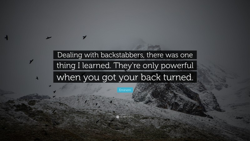 """Eminem Quote: """"Dealing with backstabbers, there was one thing I learned. They're only powerful when you got your back turned."""""""