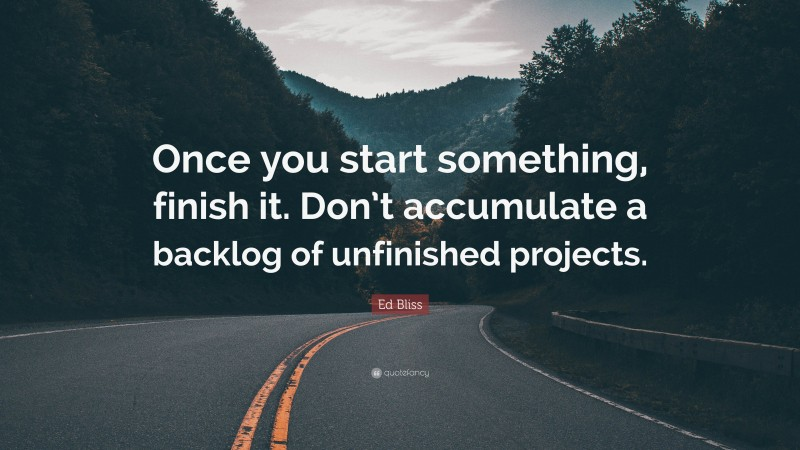 """Ed Bliss Quote: """"Once you start something, finish it. Don't accumulate a backlog of unfinished projects."""""""