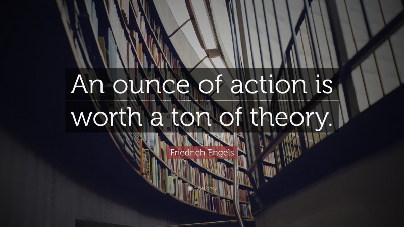 """Friedrick Engels Quote: """"An ounce of action is worth a ton of theory."""""""