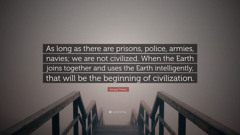 """Jacque Fresco Quote: """"As long as there are prisons, police, armies, navies; we are not civilized. When the Earth joins together and uses the Earth intelligently, that will be the beginning of civilization."""""""