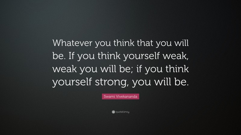 """Swami Vivekananda Quote: """"Whatever you think that you will be. If you think yourself weak, weak you will be; if you think yourself strong, you will be."""""""