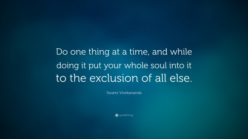 """Swami Vivekananda Quote: """"Do one thing at a time, and while doing it put your whole soul into it to the exclusion of all else."""""""
