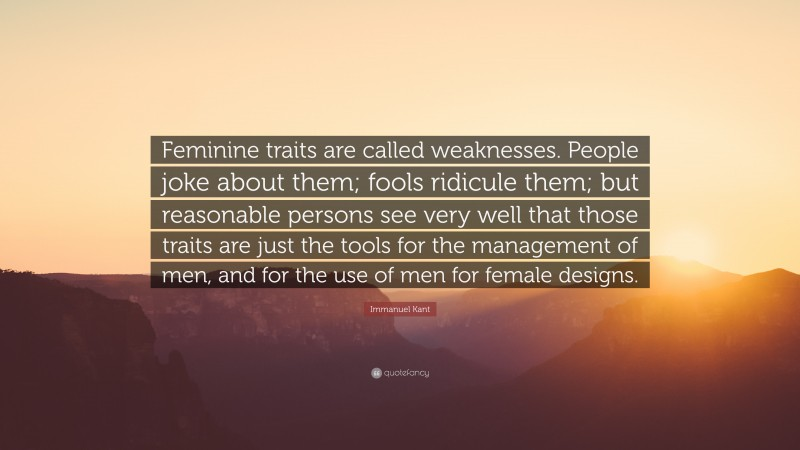 """Immanuel Kant Quote: """"Feminine traits are called weaknesses. People joke about them; fools ridicule them; but reasonable persons see very well that those traits are just the tools for the management of men, and for the use of men for female designs."""""""