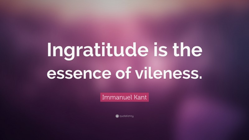 """Immanuel Kant Quote: """"Ingratitude is the essence of vileness."""""""