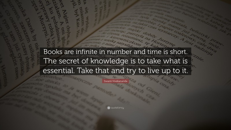 """Swami Vivekananda Quote: """"Books are infinite in number and time is short. The secret of knowledge is to take what is essential. Take that and try to live up to it."""""""