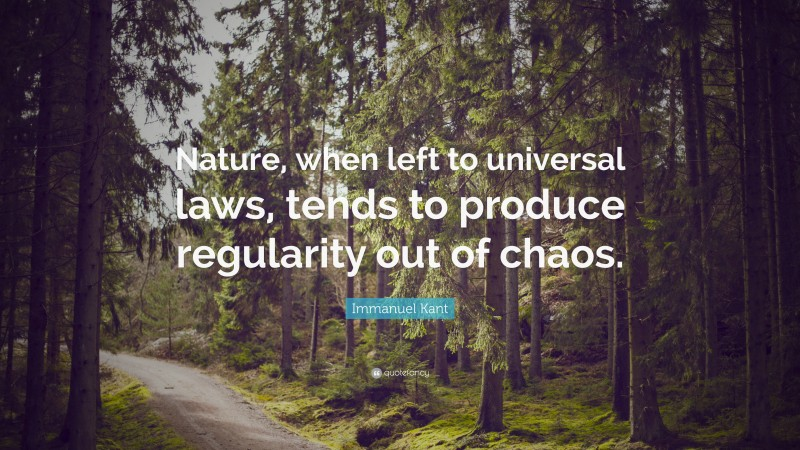"""Immanuel Kant Quote: """"Nature, when left to universal laws, tends to produce regularity out of chaos."""""""