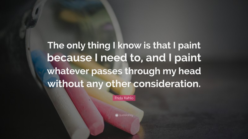 """Frida Kahlo Quote: """"The only thing I know is that I paint because I need to, and I paint whatever passes through my head without any other consideration."""""""