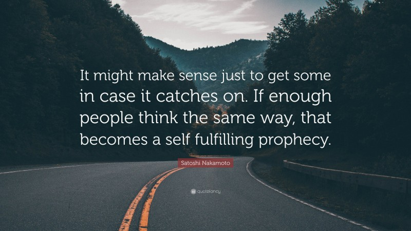 """Satoshi Nakamoto Quote: """"It might make sense just to get some in case it catches on. If enough people think the same way, that becomes a self fulfilling prophecy."""""""