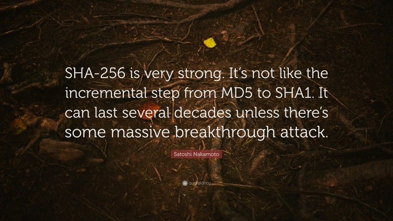"""Satoshi Nakamoto Quote: """"SHA-256 is very strong. It's not like the incremental step from MD5 to SHA1. It can last several decades unless there's some massive breakthrough attack."""""""