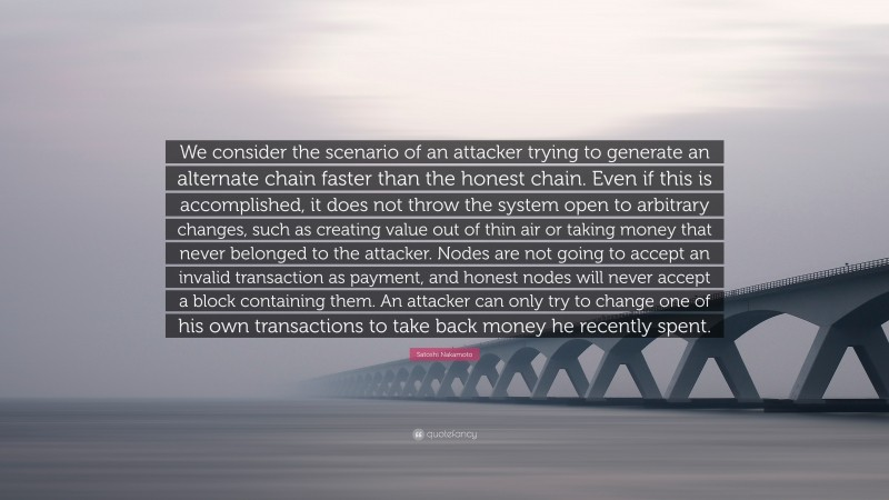"""Satoshi Nakamoto Quote: """"We consider the scenario of an attacker trying to generate an alternate chain faster than the honest chain. Even if this is accomplished, it does not throw the system open to arbitrary changes, such as creating value out of thin air or taking money that never belonged to the attacker. Nodes are not going to accept an invalid transaction as payment, and honest nodes will never accept a block containing them. An attacker can only try to change one of his own transactions to take back money he recently spent."""""""