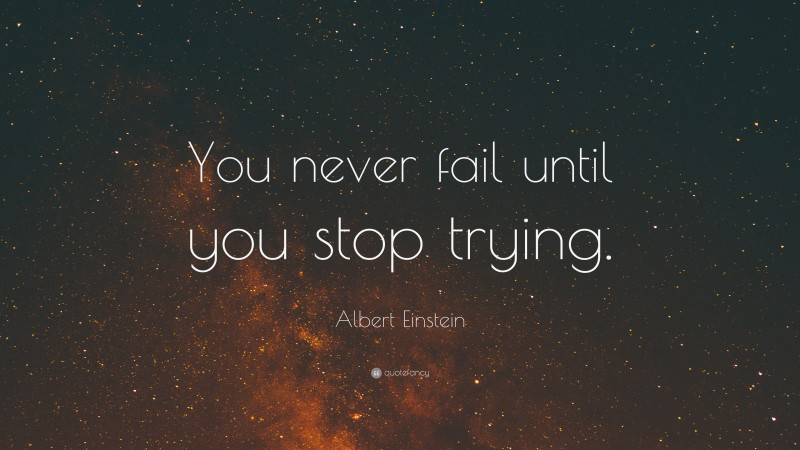"""Albert Einstein Quote: """"You never fail until you stop trying."""""""