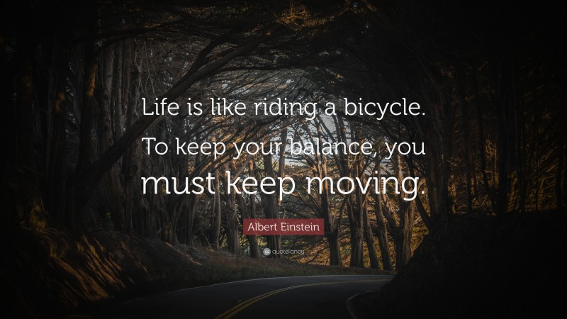 """Albert Einstein Quote: """"Life is like riding a bicycle. To keep your balance, you must keep moving."""""""