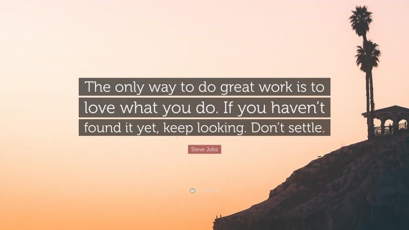"""Steve Jobs Quote: """"The only way to do great work is to love what you do. If you haven't found it yet, keep looking. Don't settle."""""""