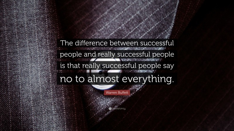 """Warren Buffett Quote: """"The difference between successful people and really successful people is that really successful people say no to almost everything."""""""
