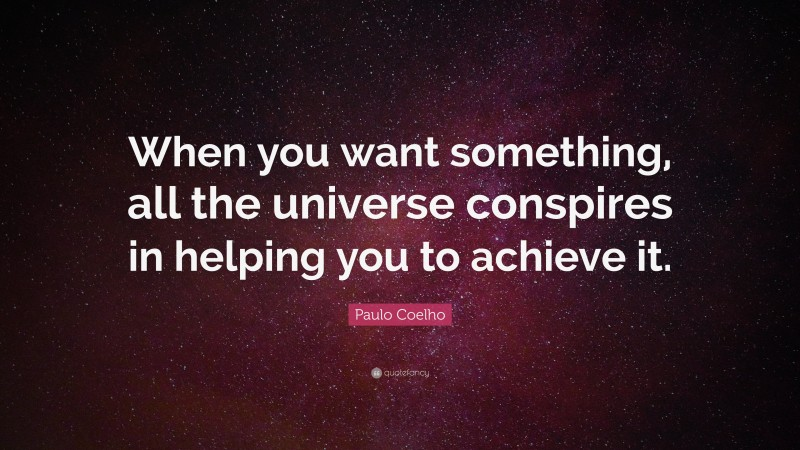 """Paulo Coelho Quote: """"When you want something, all the universe conspires in helping you to achieve it."""""""