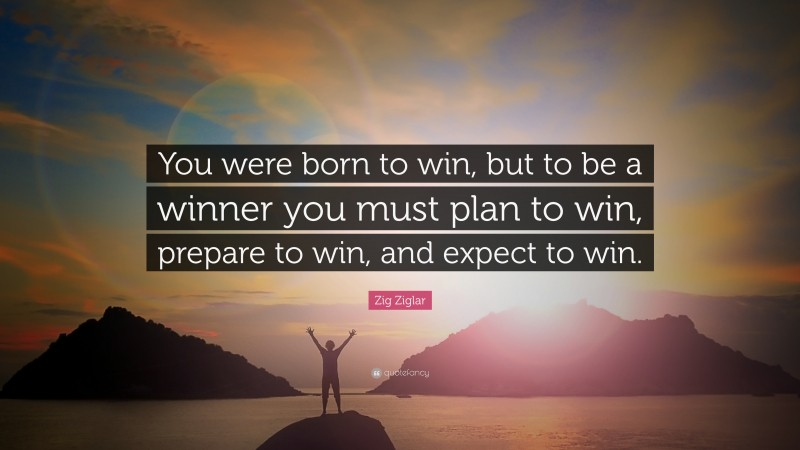 """Zig Ziglar Quote: """"You were born to win, but to be a winner you must plan to win, prepare to win, and expect to win."""""""