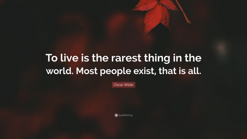 """Oscar Wilde Quote: """"To live is the rarest thing in the world. Most people exist, that is all."""""""