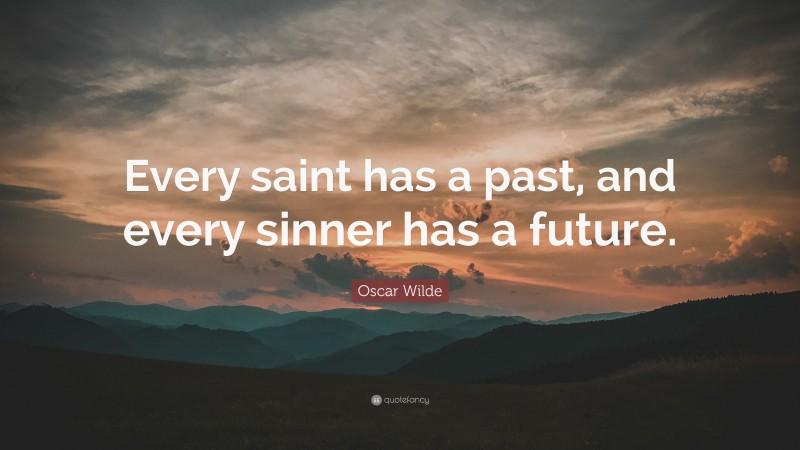 """Oscar Wilde Quote: """"Every saint has a past, and every sinner has a future."""""""
